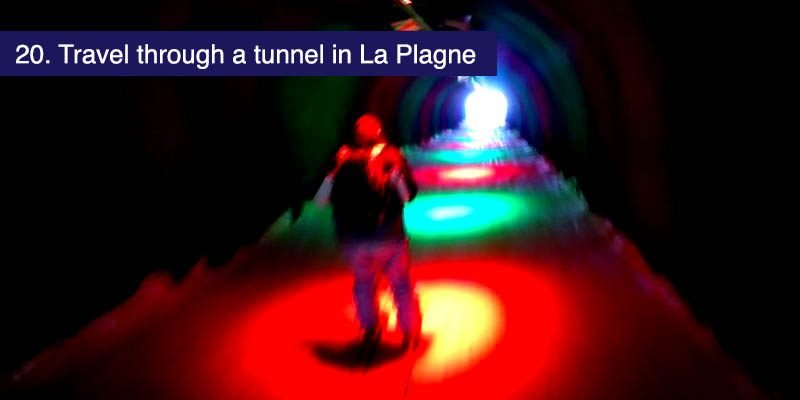 <h3>Travel through a tunnel in La Plagne</h3>Take the blue 'Tunnel' run from the beautiful Roche de Mio in the La Plagne ski area and find yourself heading into a dark tunnel and then coasting through disco lights before emerging out with a great view across La Plagne and a fine blue run down to Plagne Bellcote. If you're going to ski Paradiski this unusual feature has got to be on your list.